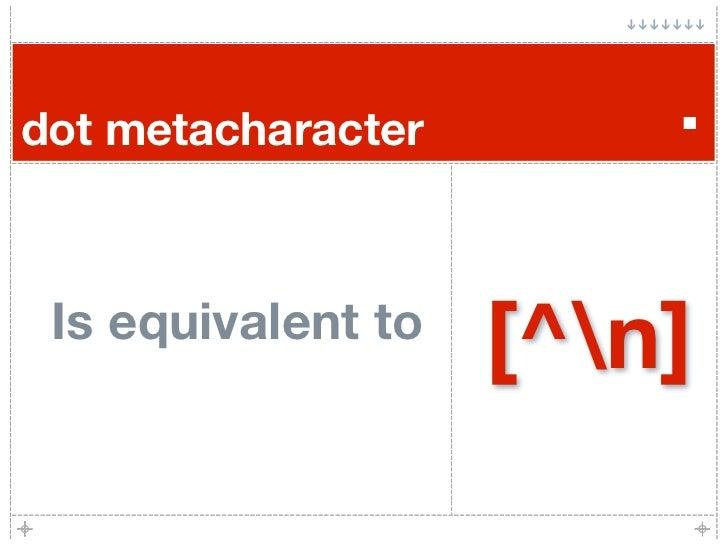 dot metacharacter       .   Is equivalent to                     [^n]