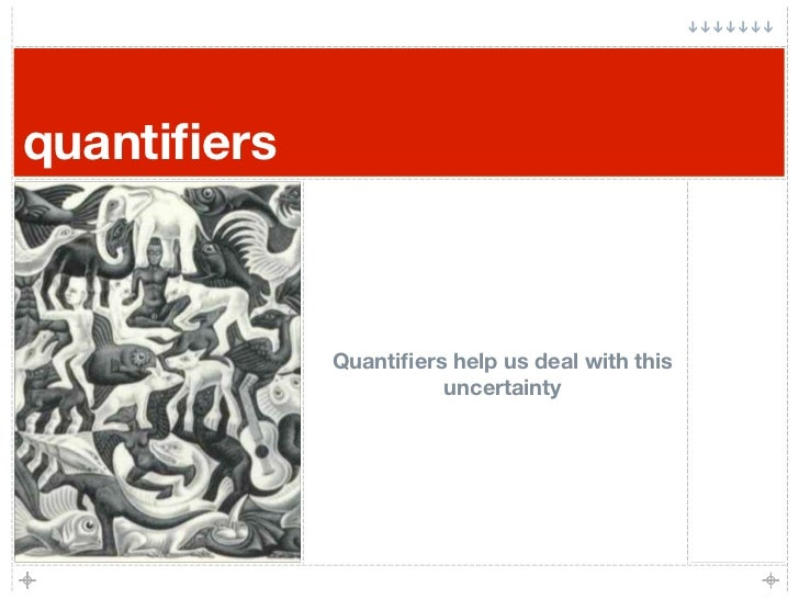quantifiers                 Quantifiers help us deal with this                        uncertainty
