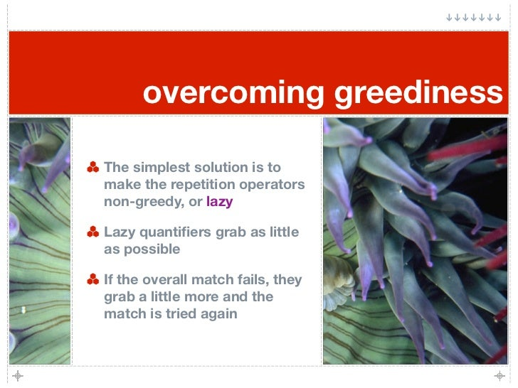 overcoming greediness  The simplest solution is to make the repetition operators non-greedy, or lazy  Lazy quantifiers grab...