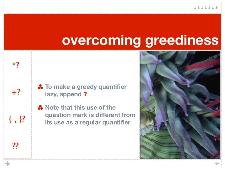 overcoming greediness  *?           To make a greedy quantifier +?       lazy, append ?           Note that this use of the...