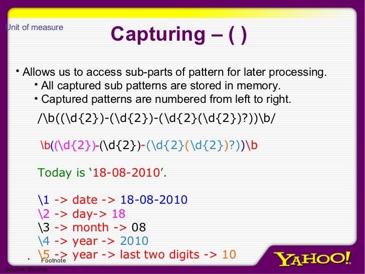 Capturing – ( ) <ul><li>Allows us to access sub-parts of pattern for later processing. </li></ul><ul><ul><li>All captured ...