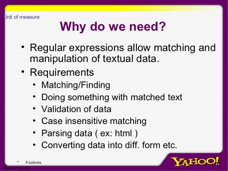 Why do we need? <ul><li>Regular expressions allow matching and manipulation of textual data.  </li></ul><ul><li>Requiremen...
