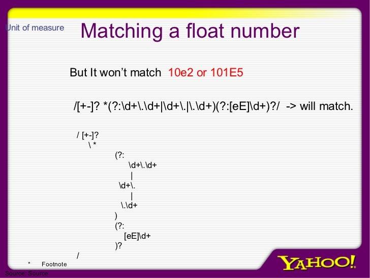 Matching a float number /[+-]? *(?:d+.d+ d+. .d+)(?:[eE]d+)?/  -> will match. But It won't match  10e2 or 101E5 / [+-]?  *...