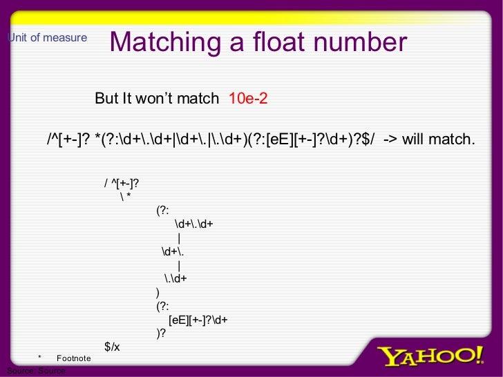 Matching a float number /^[+-]? *(?:d+.d+ d+. .d+)(?:[eE][+-]?d+)?$/  -> will match. But It won't match  10e-2 / ^[+-]?  *...