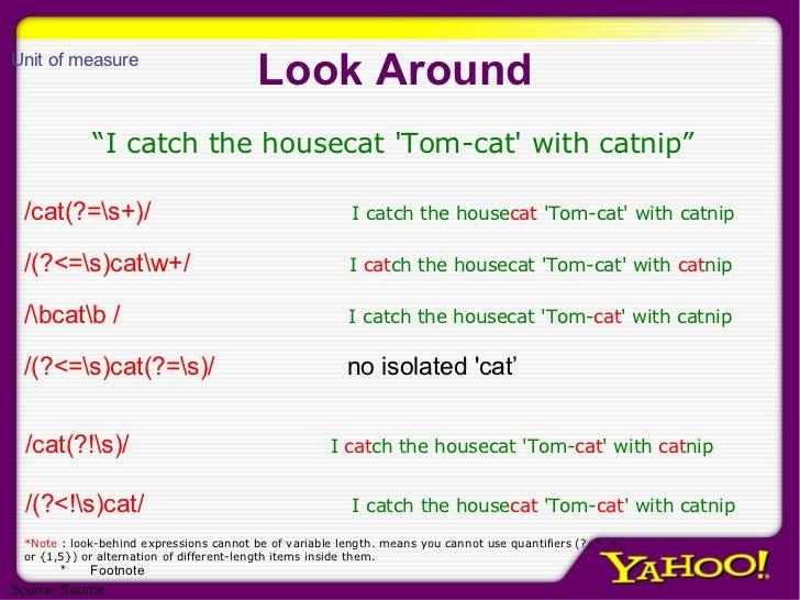 Look Around <ul><ul><li>/cat(?=s+)/   I catch the house cat  'Tom-cat' with catnip </li></ul></ul><ul><ul><li>/(?<=s)catw+...