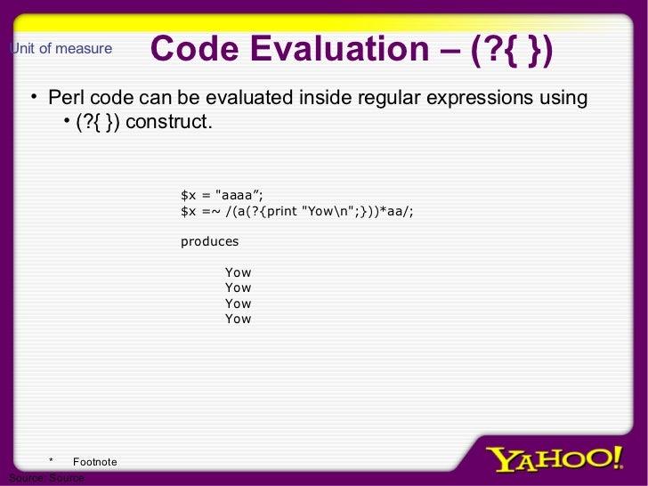 Code Evaluation – (?{ }) <ul><li>Perl code can be evaluated inside regular expressions using  </li></ul><ul><ul><li>(?{ })...