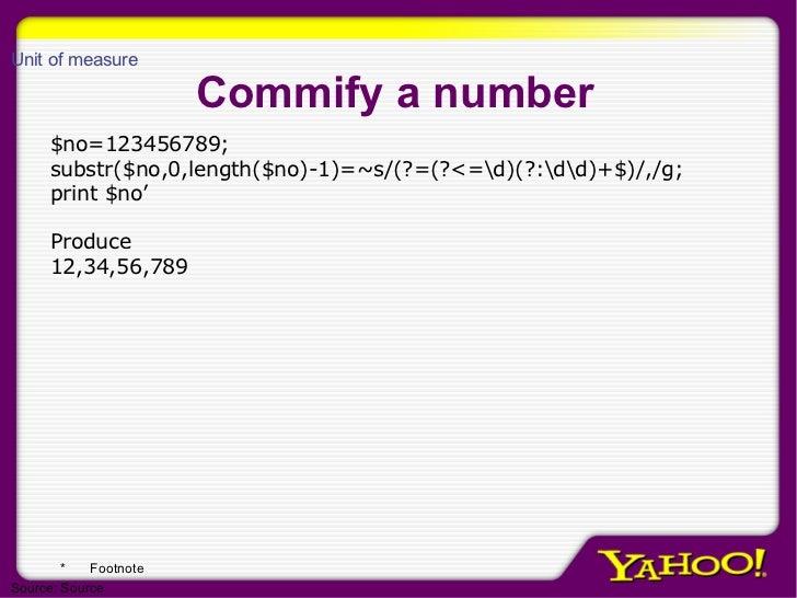 Commify a number $no=123456789; substr($no,0,length($no)-1)=~s/(?=(?<=d)(?:dd)+$)/,/g; print $no' Produce  12,34,56,789