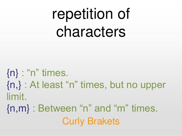 """repetition of characters Curly Brakets {n} : """"n"""" times. {n,} : At least """"n"""" times, but no upper limit. {n,m} : Between """"n""""..."""