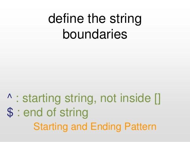 define the string boundaries Starting and Ending Pattern ^ : starting string, not inside [] $ : end of string