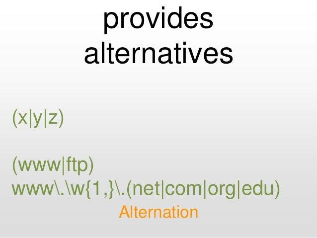 provides alternatives Alternation (x|y|z) (www|ftp) www.w{1,}.(net|com|org|edu)