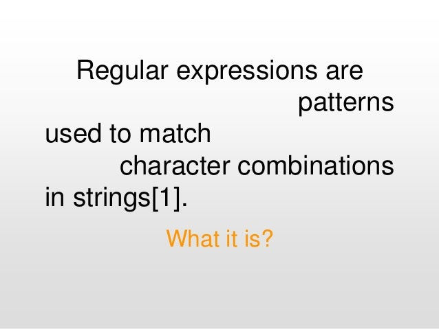 Regular expressions are patterns used to match character combinations in strings[1]. What it is?