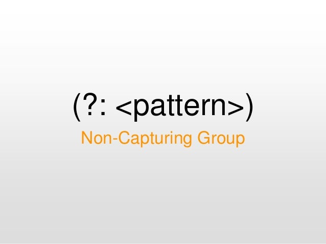 (?: <pattern>) Non-Capturing Group