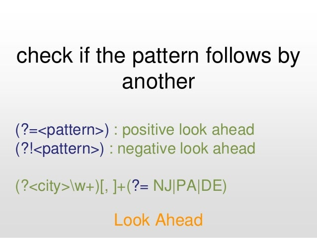 check if the pattern follows by another Look Ahead (?=<pattern>) : positive look ahead (?!<pattern>) : negative look ahead...