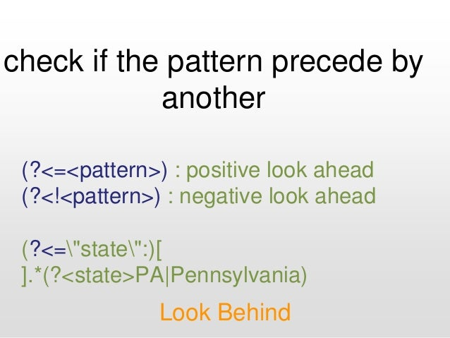 check if the pattern precede by another Look Behind (?<=<pattern>) : positive look ahead (?<!<pattern>) : negative look ah...