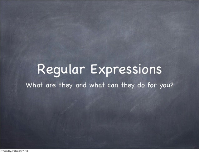 Regular Expressions                      What are they and what can they do for you?Thursday, February 7, 13