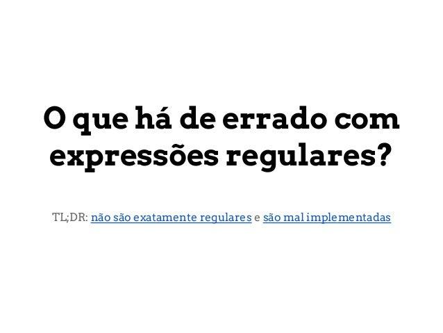 O que há de errado comexpressões regulares?TL;DR: não são exatamente regulares e são mal implementadas