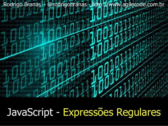 JavaScript - Expressões Regulares Rodrigo Branas – @rodrigobranas - http://www.agilecode.com.br
