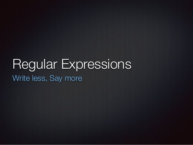 Regular Expressions Write less, Say more