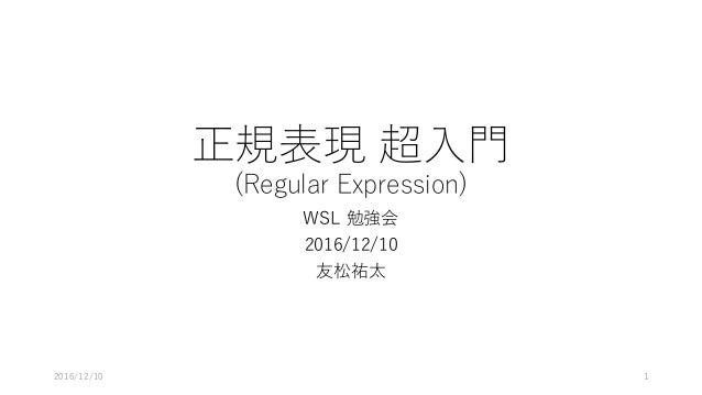 正規表現 超⼊⾨ (Regular Expression) WSL 勉強会 2016/12/10 友松祐太 2016/12/10 1