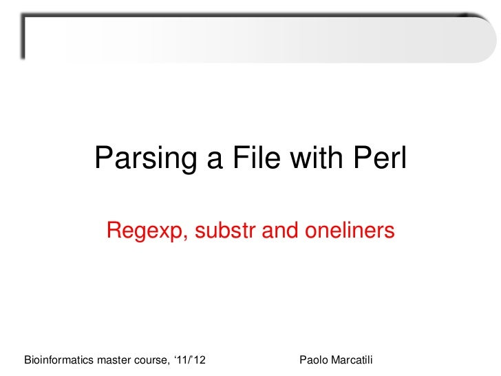 Parsing a File with Perl                Regexp, substr and onelinersBioinformatics master course, '11/'12   Paolo Marcatili