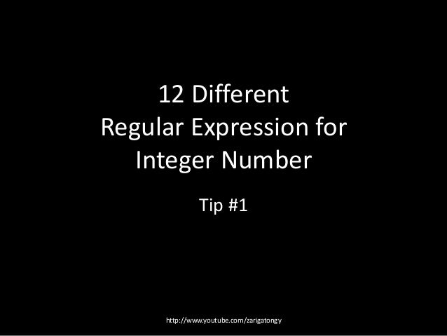 12 Different Regular Expression for Integer Number Tip #1  http://www.youtube.com/zarigatongy