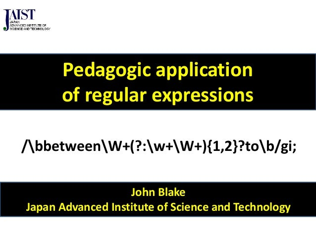 John Blake Japan Advanced Institute of Science and Technology Pedagogic application of regular expressions /bbetweenW+(?:w...