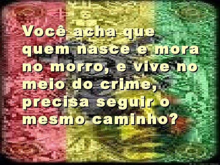 Você acha que quem nasce e mora no morro, e vive no meio do crime, precisa seguir o mesmo caminho?