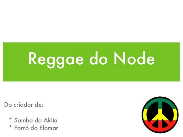 Reggae do Node Do criador de: * Samba do Akita * Forró do Elomar