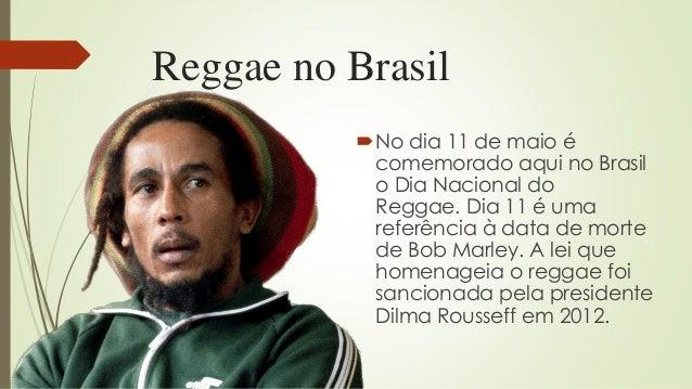 Reggae no Brasil No dia 11 de maio é comemorado aqui no Brasil o Dia Nacional do Reggae. Dia 11 é uma referência à data d...