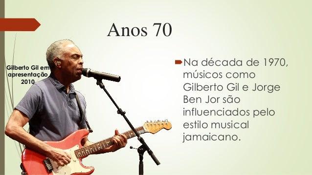 Anos 70 Na década de 1970, músicos como Gilberto Gil e Jorge Ben Jor são influenciados pelo estilo musical jamaicano. Gil...