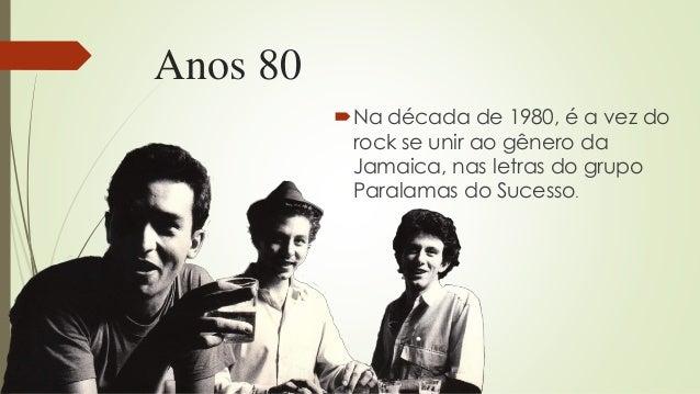 Anos 80 Na década de 1980, é a vez do rock se unir ao gênero da Jamaica, nas letras do grupo Paralamas do Sucesso.