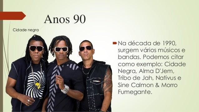 Anos 90 Na década de 1990, surgem vários músicos e bandas. Podemos citar como exemplo: Cidade Negra, Alma D'Jem, Tribo de...