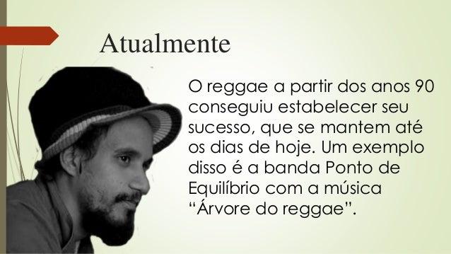 Atualmente O reggae a partir dos anos 90 conseguiu estabelecer seu sucesso, que se mantem até os dias de hoje. Um exemplo ...