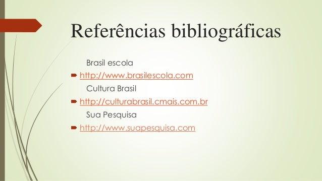 Referências bibliográficas Brasil escola  http://www.brasilescola.com Cultura Brasil  http://culturabrasil.cmais.com.br ...