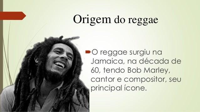 Origem do reggae O reggae surgiu na Jamaica, na década de 60, tendo Bob Marley, cantor e compositor, seu principal ícone.