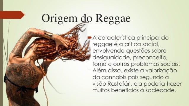 Origem do Reggae A característica principal do reggae é a crítica social, envolvendo questões sobre desigualdade, preconc...