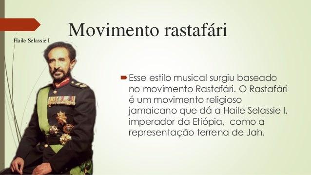 Movimento rastafári Esse estilo musical surgiu baseado no movimento Rastafári. O Rastafári é um movimento religioso jamai...