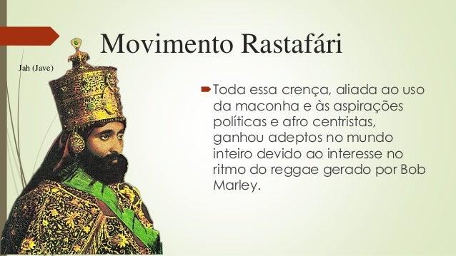 Movimento Rastafári Toda essa crença, aliada ao uso da maconha e às aspirações políticas e afro centristas, ganhou adepto...