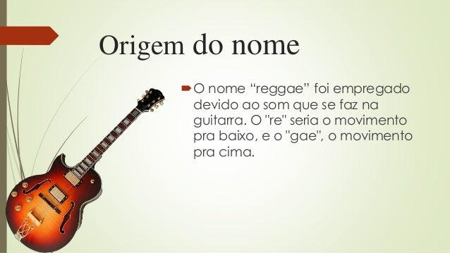"""Origem do nome O nome """"reggae"""" foi empregado devido ao som que se faz na guitarra. O """"re"""" seria o movimento pra baixo, e ..."""
