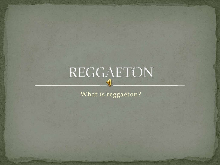 What is reggaeton?<br />REGGAETON<br />