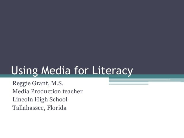 Using Media for Literacy Reggie Grant, M.S. Media Production teacher Lincoln High School Tallahassee, Florida