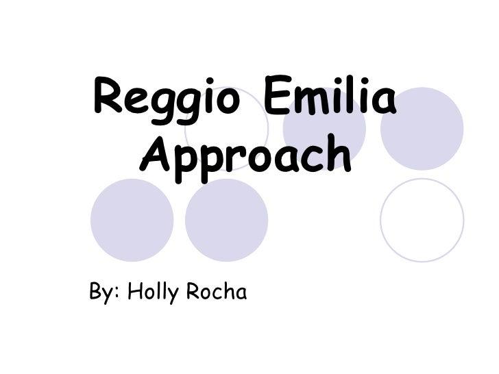 Reggio Emilia Approach By: Holly Rocha