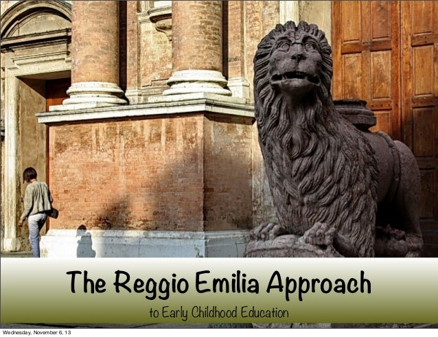 The Reggio Emilia Approach to Early Childhood Education Wednesday, November 6, 13