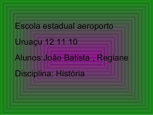 Escola estadual aeroporto Uruaçu 12 11 10 Alunos:João Batista , Regiane Disciplina: História
