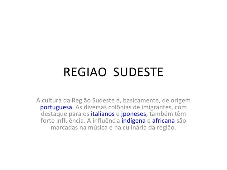 REGIAO  SUDESTE A cultura da Região Sudeste é, basicamente, de origem  portuguesa . As diversas colônias de imigrantes, co...