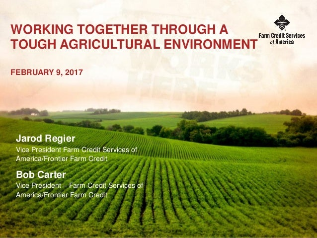 WORKING TOGETHER THROUGH A TOUGH AGRICULTURAL ENVIRONMENT FEBRUARY 9, 2017 Jarod Regier Vice President Farm Credit Service...
