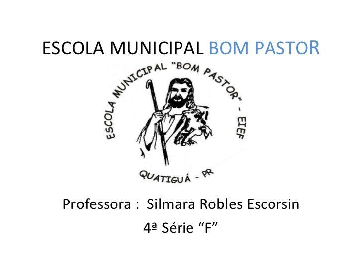 """ESCOLA MUNICIPAL  BOM PASTO R Professora :  Silmara Robles Escorsin 4ª Série """"F"""""""