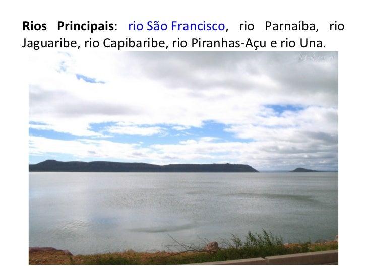 Rios Principais :  rio São Francisco , rio Parnaíba, rio Jaguaribe, rio Capibaribe, rio Piranhas-Açu e rio Una.