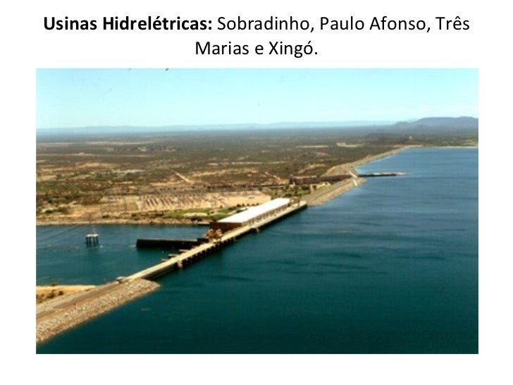 Usinas Hidrelétricas:  Sobradinho, Paulo Afonso, Três Marias e Xingó.