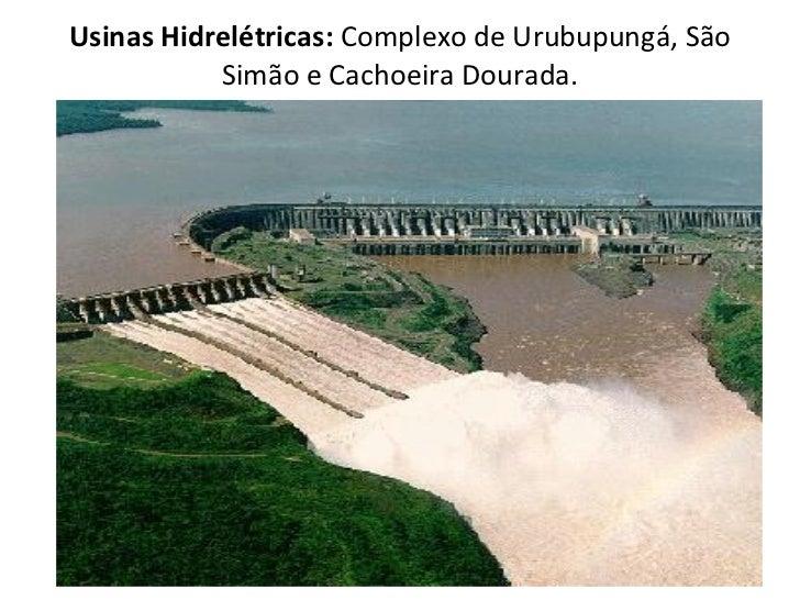 Usinas Hidrelétricas:  Complexo de Urubupungá, São Simão e Cachoeira Dourada.